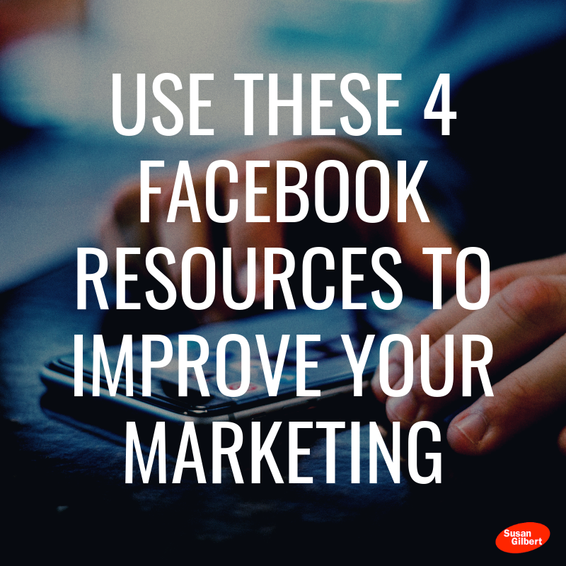 Use These 4 Facebook Resources to Improve Your Marketing | Susan Gilbert | Online Marketing Strategist